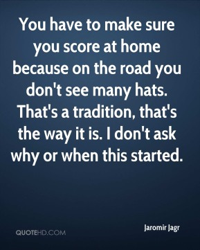 You have to make sure you score at home because on the road you don't see many hats. That's a tradition, that's the way it is. I don't ask why or when this started.
