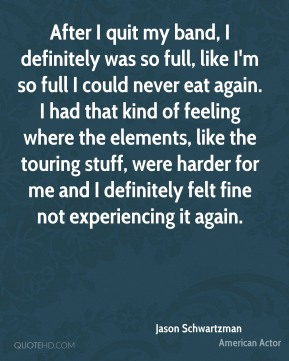 After I quit my band, I definitely was so full, like I'm so full I could never eat again. I had that kind of feeling where the elements, like the touring stuff, were harder for me and I definitely felt fine not experiencing it again.