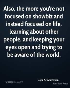 Also, the more you're not focused on showbiz and instead focused on life, learning about other people, and keeping your eyes open and trying to be aware of the world.