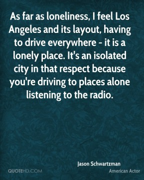 Jason Schwartzman - As far as loneliness, I feel Los Angeles and its layout, having to drive everywhere - it is a lonely place. It's an isolated city in that respect because you're driving to places alone listening to the radio.