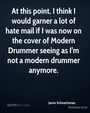 At this point, I think I would garner a lot of hate mail if I was now on the cover of Modern Drummer seeing as I'm not a modern drummer anymore.