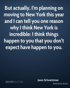 Jason Schwartzman - But actually, I'm planning on moving to New York this year and I can tell you one reason why I think New York is incredible: I think things happen to you that you don't expect have happen to you.