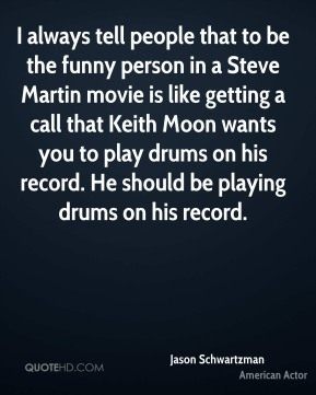 Jason Schwartzman - I always tell people that to be the funny person in a Steve Martin movie is like getting a call that Keith Moon wants you to play drums on his record. He should be playing drums on his record.