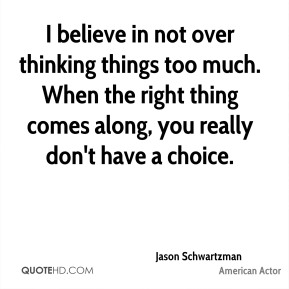I believe in not over thinking things too much. When the right thing comes along, you really don't have a choice.