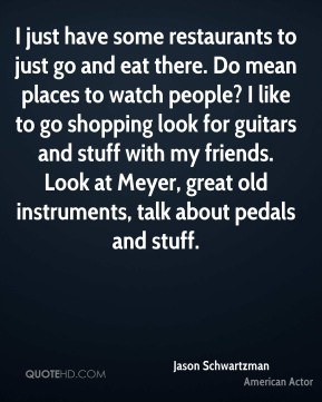 I just have some restaurants to just go and eat there. Do mean places to watch people? I like to go shopping look for guitars and stuff with my friends. Look at Meyer, great old instruments, talk about pedals and stuff.