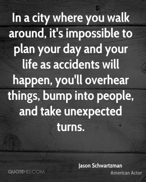In a city where you walk around, it's impossible to plan your day and your life as accidents will happen, you'll overhear things, bump into people, and take unexpected turns.