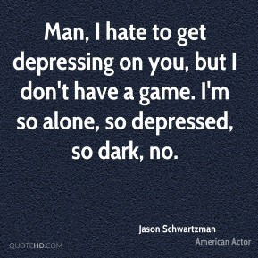 Man, I hate to get depressing on you, but I don't have a game. I'm so alone, so depressed, so dark, no.