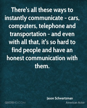 Jason Schwartzman - There's all these ways to instantly communicate - cars, computers, telephone and transportation - and even with all that, it's so hard to find people and have an honest communication with them.