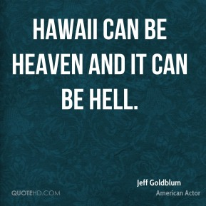 Jeff Goldblum - Hawaii can be heaven and it can be hell.