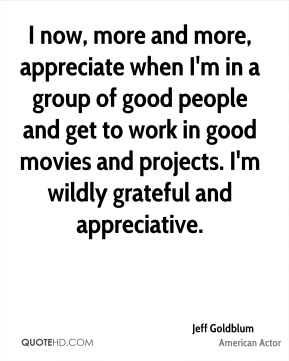 I now, more and more, appreciate when I'm in a group of good people and get to work in good movies and projects. I'm wildly grateful and appreciative.