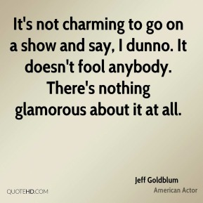 Jeff Goldblum - It's not charming to go on a show and say, I dunno. It doesn't fool anybody. There's nothing glamorous about it at all.
