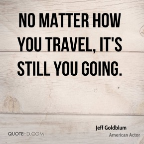 No matter how you travel, it's still you going.