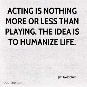 Jeff Goldblum  - Acting is nothing more or less than playing. The idea is to humanize life.