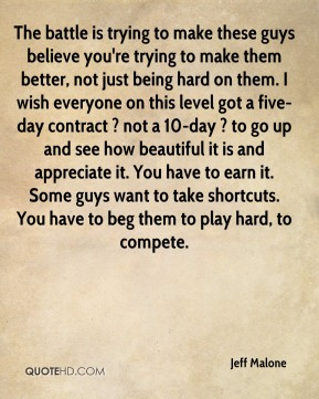 Jeff Malone  - The battle is trying to make these guys believe you're trying to make them better, not just being hard on them. I wish everyone on this level got a five-day contract ? not a 10-day ? to go up and see how beautiful it is and appreciate it. You have to earn it. Some guys want to take shortcuts. You have to beg them to play hard, to compete.