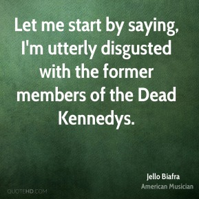 Let me start by saying, I'm utterly disgusted with the former members of the Dead Kennedys.