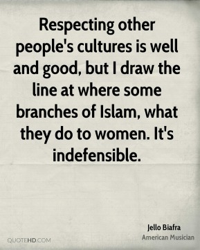 Respecting other people's cultures is well and good, but I draw the line at where some branches of Islam, what they do to women. It's indefensible.
