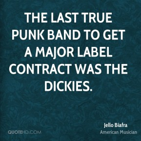 Jello Biafra - The last true punk band to get a major label contract was The Dickies.