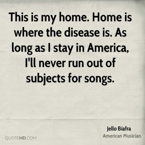 This is my home. Home is where the disease is. As long as I stay in America, I'll never run out of subjects for songs.