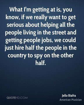 Jello Biafra - What I'm getting at is, you know, if we really want to get serious about helping all the people living in the street and getting people jobs, we could just hire half the people in the country to spy on the other half.