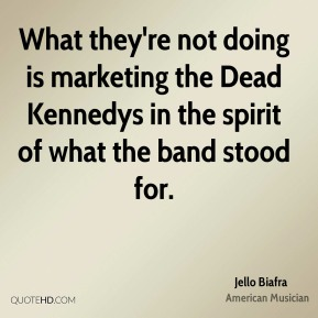 What they're not doing is marketing the Dead Kennedys in the spirit of what the band stood for.
