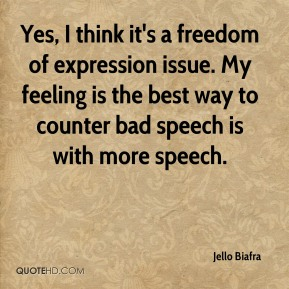 Jello Biafra  - Yes, I think it's a freedom of expression issue. My feeling is the best way to counter bad speech is with more speech.
