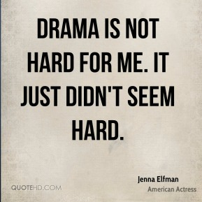 Drama is not hard for me. It just didn't seem hard.