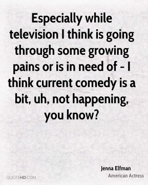 Especially while television I think is going through some growing pains or is in need of - I think current comedy is a bit, uh, not happening, you know?