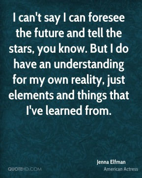 I can't say I can foresee the future and tell the stars, you know. But I do have an understanding for my own reality, just elements and things that I've learned from.