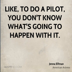 Jenna Elfman - Like, to do a pilot, you don't know what's going to happen with it.