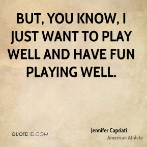 But, you know, I just want to play well and have fun playing well.