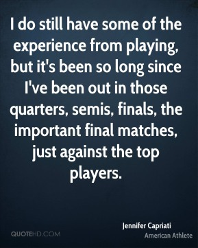 I do still have some of the experience from playing, but it's been so long since I've been out in those quarters, semis, finals, the important final matches, just against the top players.