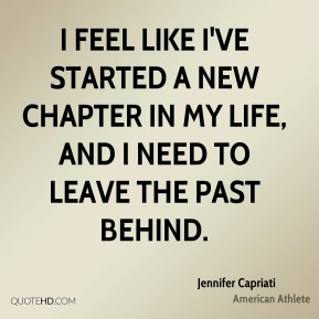 Jennifer Capriati - I feel like I've started a new chapter in my life, and I need to leave the past behind.