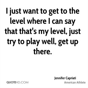 I just want to get to the level where I can say that that's my level, just try to play well, get up there.