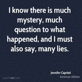 I know there is much mystery, much question to what happened, and I must also say, many lies.