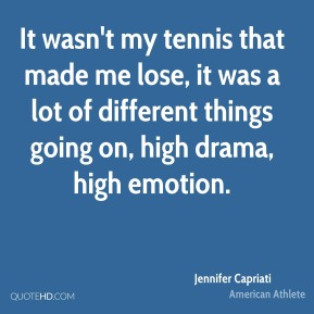 It wasn't my tennis that made me lose, it was a lot of different things going on, high drama, high emotion.