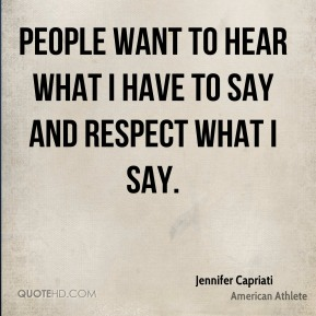 People want to hear what I have to say and respect what I say.