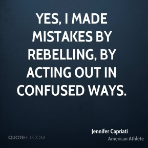 Yes, I made mistakes by rebelling, by acting out in confused ways.
