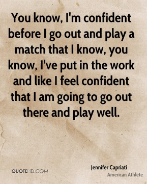You know, I'm confident before I go out and play a match that I know, you know, I've put in the work and like I feel confident that I am going to go out there and play well.