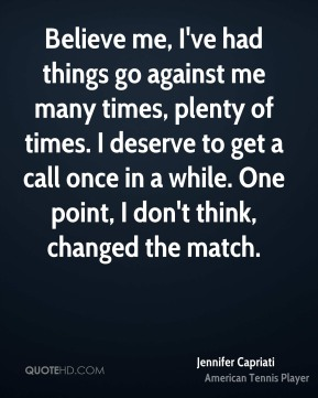 Jennifer Capriati  - Believe me, I've had things go against me many times, plenty of times. I deserve to get a call once in a while. One point, I don't think, changed the match.