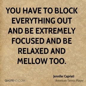 Jennifer Capriati  - You have to block everything out and be extremely focused and be relaxed and mellow too.