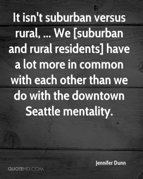 It isn't suburban versus rural, ... We [suburban and rural residents] have a lot more in common with each other than we do with the downtown Seattle mentality.