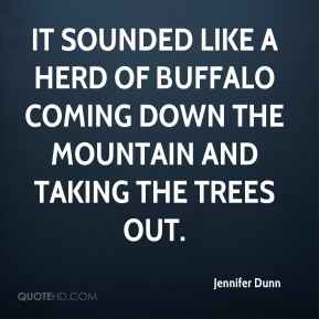 Jennifer Dunn  - It sounded like a herd of buffalo coming down the mountain and taking the trees out.