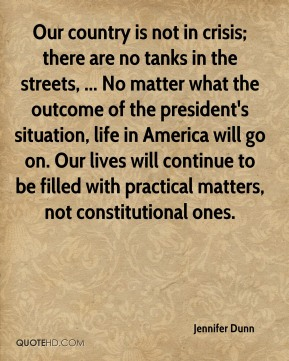 Our country is not in crisis; there are no tanks in the streets, ... No matter what the outcome of the president's situation, life in America will go on. Our lives will continue to be filled with practical matters, not constitutional ones.