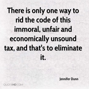 Jennifer Dunn  - There is only one way to rid the code of this immoral, unfair and economically unsound tax, and that's to eliminate it.