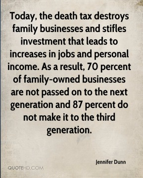Today, the death tax destroys family businesses and stifles investment that leads to increases in jobs and personal income. As a result, 70 percent of family-owned businesses are not passed on to the next generation and 87 percent do not make it to the third generation.
