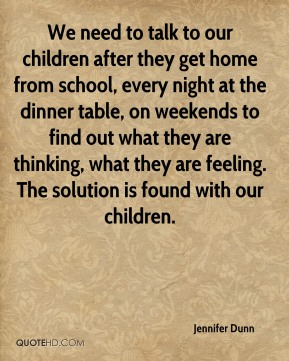 We need to talk to our children after they get home from school, every night at the dinner table, on weekends to find out what they are thinking, what they are feeling. The solution is found with our children.