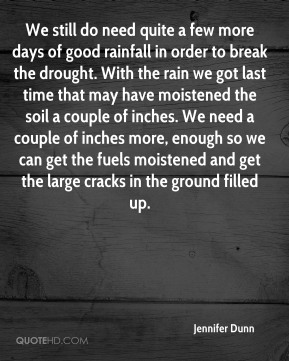 We still do need quite a few more days of good rainfall in order to break the drought. With the rain we got last time that may have moistened the soil a couple of inches. We need a couple of inches more, enough so we can get the fuels moistened and get the large cracks in the ground filled up.