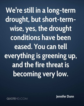 We're still in a long-term drought, but short-term-wise, yes, the drought conditions have been eased. You can tell everything is greening up, and the fire threat is becoming very low.