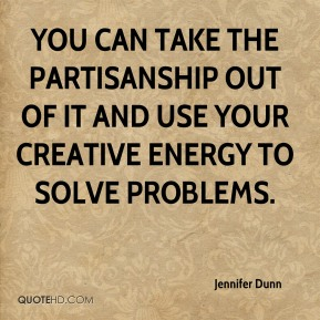 You can take the partisanship out of it and use your creative energy to solve problems.