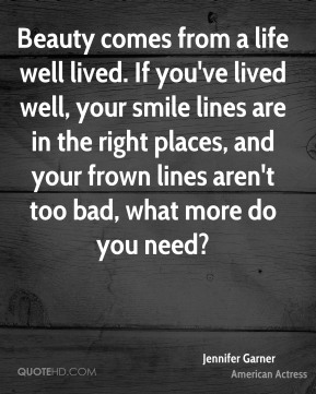 Jennifer Garner - Beauty comes from a life well lived. If you've lived well, your smile lines are in the right places, and your frown lines aren't too bad, what more do you need?